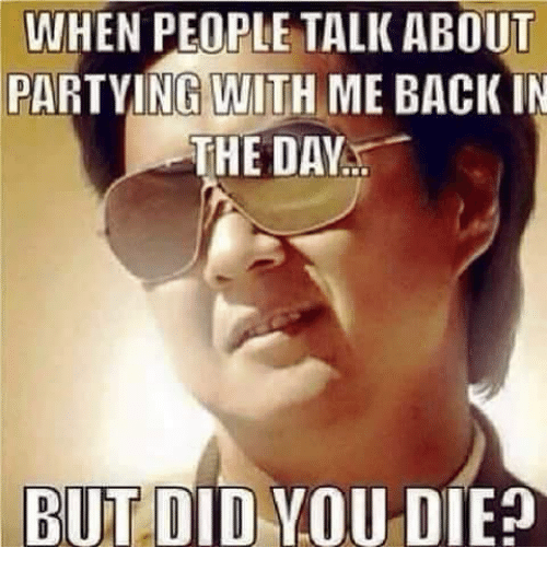 But Did You Die: WHEN PEOPLE TALK ABOUT  PARTYING WITH ME BACK IN  THE DAY  BUT DID YOU DIE