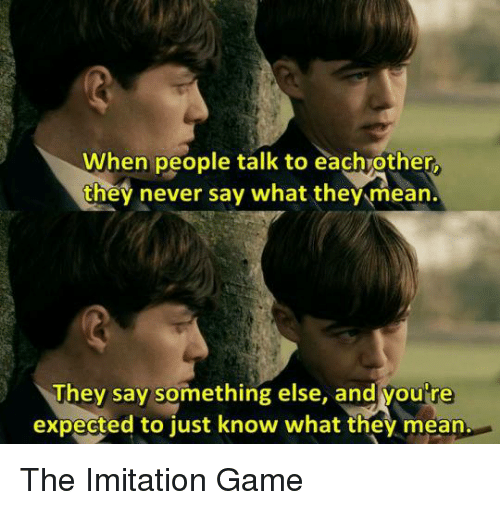 imitation: When people talk to eachvother  they never say what they mean.  They say something else, and youre  expected to just know what they mean. The Imitation Game