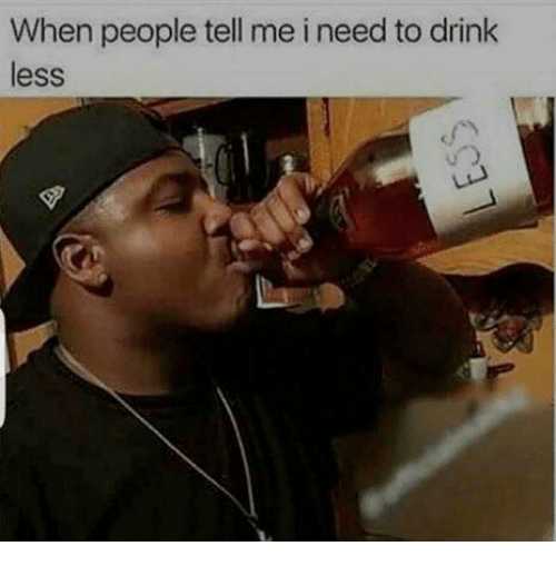 Drinking, Dank Memes, and Tell Me: When people tell me i need to drink  less