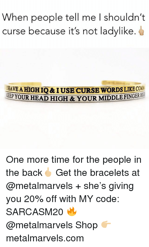 Funny, Head, and Memes: When people tell me I shouldn't  curse because it's not ladylike  HAVE A HIGH IQ& IUSE CURSE WORDS LIKECOV  EPYOUR HEAD HIGH & YOUR MIDDLE FINGERBI  E FINGER HC One more time for the people in the back🖕🏼 Get the bracelets at @metalmarvels + she's giving you 20% off with MY code: SARCASM20 🔥 @metalmarvels Shop 👉🏼 metalmarvels.com