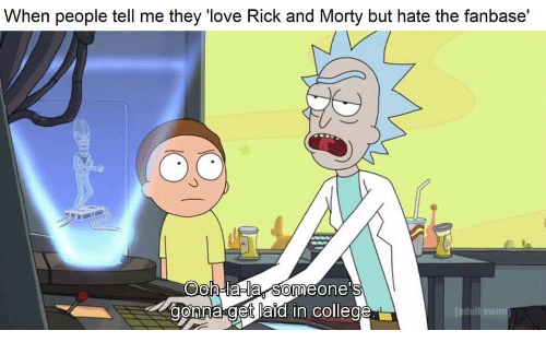 """College, Love, and Rick and Morty: When people tell me they """"love Rick and Morty but hate the fanbase'  Oh-lala someone's  onna get laid in college"""