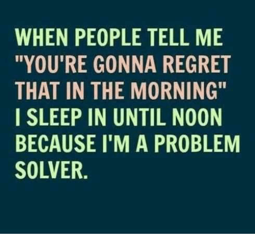 "Memes, Regret, and Sleep: WHEN PEOPLE TELL ME  ""YOU'RE GONNA REGRET  THAT IN THE MORNING""  I SLEEP IN UNTIL NOON  BECAUSE I'M A PROBLEM  SOLVER."