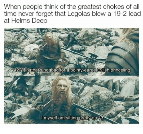 Notbad: When people think of the greatest chokes of all  time never forget that Legolas blew a 19-2 lead  at Helms Deep  42 Oh, that's notbad fora pointy-eared Evlish princeling  I myself am sitting pretty on 43