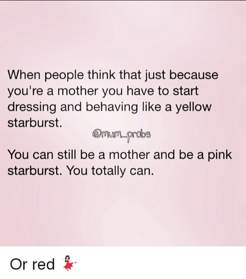 Memes, Pink, and 🤖: When people think that just because  you're a mother you have to start  dressing and behaving like a yellow  starburst.  You can still be a mother and be a pink  starburst. You totally can. Or red 💃🏻