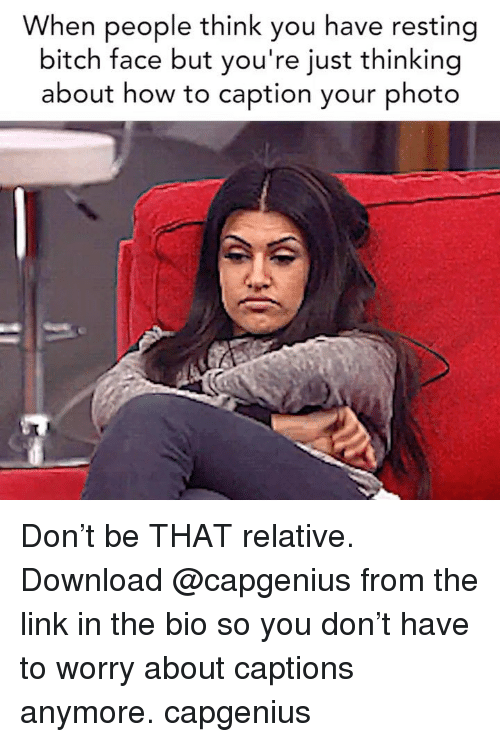 bitch face: When people think you have resting  bitch face but you're just thinking  about how to caption your photo Don't be THAT relative. Download @capgenius from the link in the bio so you don't have to worry about captions anymore. capgenius