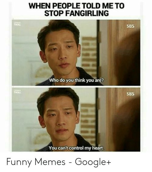 Funny Kpop Memes: WHEN PEOPLE TOLD ME TO  STOP FANGIRLING  SBS  Who do you think you are?  TROL  SBS  You can't control my heart.  HHH  HHH Funny Memes - Google+