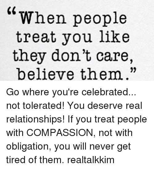 """Memes, Relationships, and Celebrated: """"When people  treat you like  they don't care,  believe them."""" Go where you're celebrated... not tolerated! You deserve real relationships! If you treat people with COMPASSION, not with obligation, you will never get tired of them. realtalkkim"""