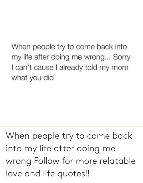 Sorry: When people try to come back into  my life after doing me wrong... Sorry  I can't cause I already told my mom  what you did When people try to come back into my life after doing me wrong   Follow for more relatable love and life quotes!!