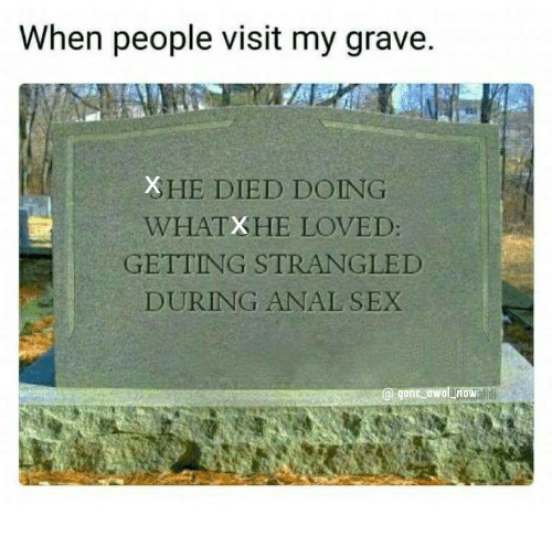 Anal Sex, Sex, and Anal: When people visit my grave.  HE DIED DOING  WHATXHE LOVED:  GETTING STRANGLED  DURING ANAL SEX  @ gone awolano