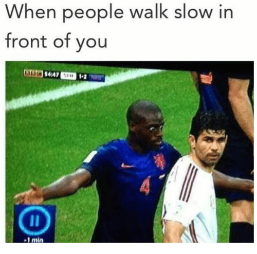 You, People, and Min: When people walk slow in  front of you  4/47  1-2  -1 min