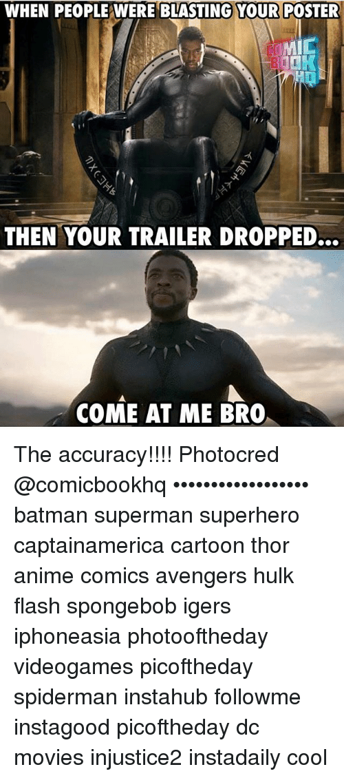 Anime, Batman, and Memes: WHEN PEOPLE WERE BLASTING YOUR POSTER  MIC  THEN YOUR TRAILER DROPPED...  COME AT ME BRO The accuracy!!!! Photocred @comicbookhq •••••••••••••••••• batman superman superhero captainamerica cartoon thor anime comics avengers hulk flash spongebob igers iphoneasia photooftheday videogames picoftheday spiderman instahub followme instagood picoftheday dc movies injustice2 instadaily cool