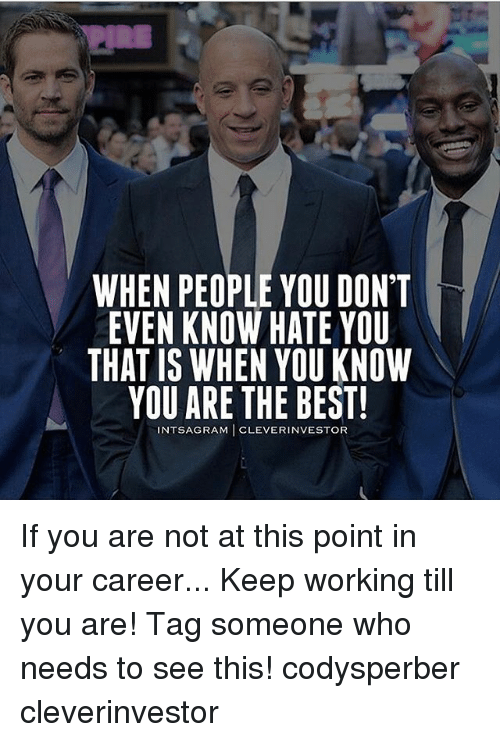 Memes, Best, and Tag Someone: WHEN PEOPLE YOU DON'T  EVEN KNOW HATE YOU  THAT IS WHEN YOU KNOW  YOU ARE THE BEST!  NTSAGRAM CLEVERINVESTOR If you are not at this point in your career... Keep working till you are! Tag someone who needs to see this! codysperber cleverinvestor