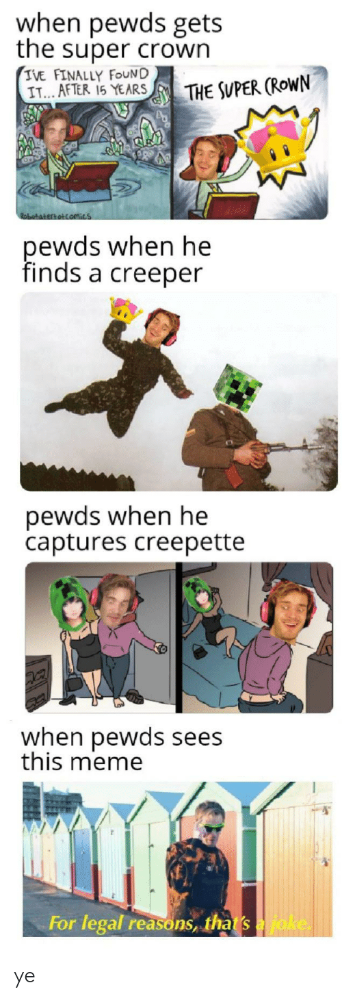 Super Crown: when pewds gets  the super crown  IVE FINALLY FOUND  IT... AFTER 15 YEARS  THE SUPER (ROWN  Robatakertottamics  pewds when he  finds a creeper  pewds when he  captures creepette  when pewds sees  this meme  For legal reasons, that s a joke. ye