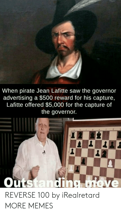 governor: When pirate Jean Lafitte saw the governor  advertising a $500 reward for his capture,  Lafitte offered $5,000 for the capture of  the governor.  Outstanding ove REVERSE 100 by iRealretard MORE MEMES