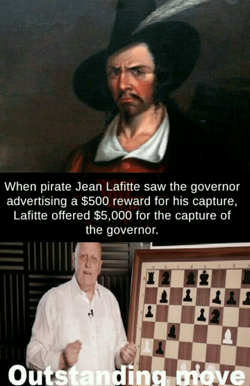 governor: When pirate Jean Lafitte saw the governor  advertising a $500 reward for his capture,  Lafitte offered $5,000 for the capture of  the governor.  Outstanding ove