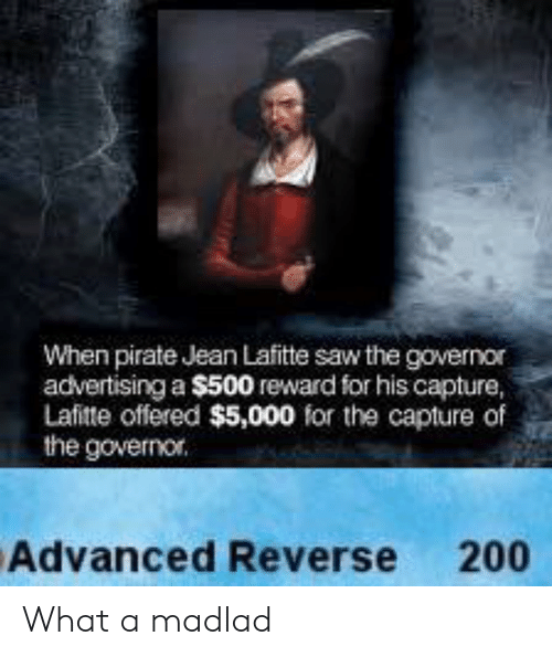 governor: When pirate Jean Lafitte saw the governor  advertising a $500 reward for his capture,  Lafitte offered $5,000 for the capture of  the governor.  Advanced Reverse 200 What a madlad