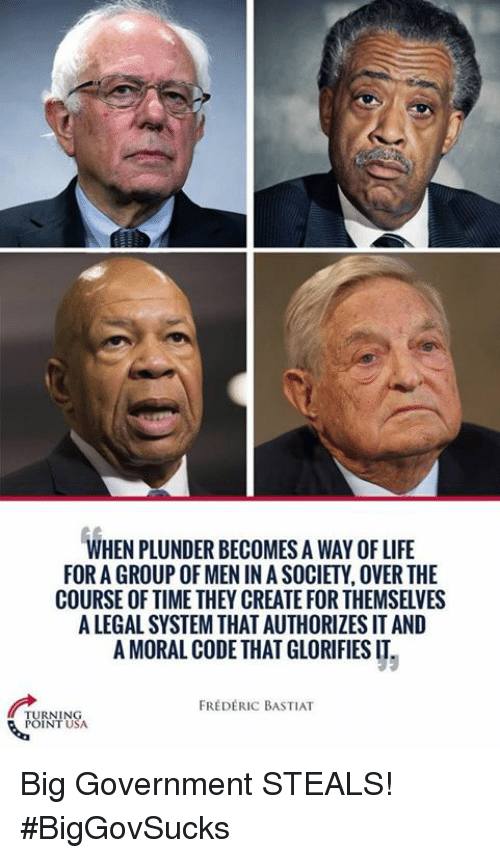 Life, Memes, and Time: WHEN PLUNDER BECOMES A WAY OF LIFE  FOR A GROUP OF MEN IN A SOCIETY, OVER THE  COURSE OF TIME THEY CREATE FOR THEMSELVES  A LEGAL SYSTEM THAT AUTHORIZES IT AND  A MORAL CODE THAT GLORIFIES IT  FRÉDERIC BASTIAT  TURNIN  POINTU  SA Big Government STEALS! #BigGovSucks