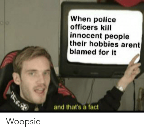 hobbies: When police  officers kill  innocent people  their hobbies arent  blamed for it  and that's a fact Woopsie
