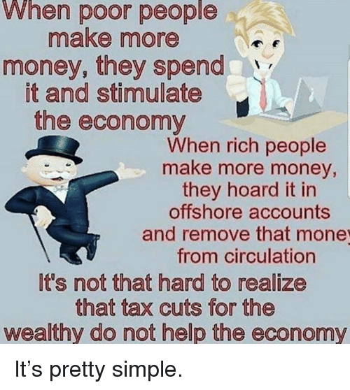 Circulation: When poor people  make more  money, they spend  it and stimulate  the economy  When rich people  make more money,  they hoard it in  offshore accounts  and remove that mone  from circulation  It's not that hard to realize  that tax cuts for the  wealthy do not help the economy It's pretty simple.