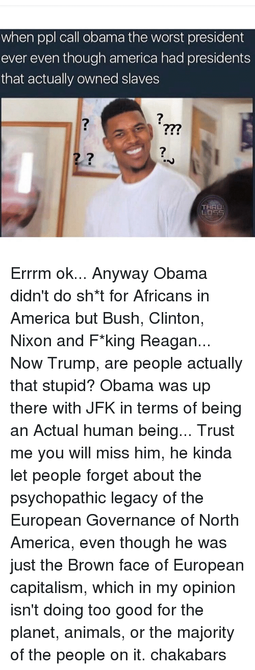 Memes, The Worst, and Browns: when ppl call obama the worst president  ever even though america had presidents  that actually owned slaves  THRU  LOS Errrm ok... Anyway Obama didn't do sh*t for Africans in America but Bush, Clinton, Nixon and F*king Reagan... Now Trump, are people actually that stupid? Obama was up there with JFK in terms of being an Actual human being... Trust me you will miss him, he kinda let people forget about the psychopathic legacy of the European Governance of North America, even though he was just the Brown face of European capitalism, which in my opinion isn't doing too good for the planet, animals, or the majority of the people on it. chakabars