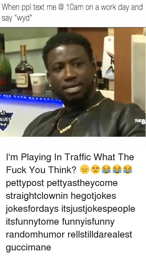 """Fuck You, Memes, and Traffic: When ppl text me @ 10am on a work day and  say """"wy  AVES I'm Playing In Traffic What The Fuck You Think? 😑😒😂😂😂 pettypost pettyastheycome straightclownin hegotjokes jokesfordays itsjustjokespeople itsfunnytome funnyisfunny randomhumor rellstilldarealest guccimane"""