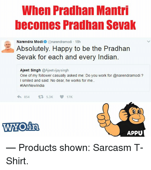 Memes, Work, and Happy: When Pradhan Mantri  becomes Pradhan Sevak  Narendra Modi  @narendramodi 18h  d Absolutely. Happy to be the Pradhan  Sevak for each and every Indian  Ajeet Singh  @Ajeetvijaysingh  One of my follower casually asked me: Do you work for anarendramodi?  l smiled and said: No dear, he works for me..  #IAmNewIndia  854 5.3K 17K  WMO in  APPU  — Products shown: Sarcasm T-Shirt.