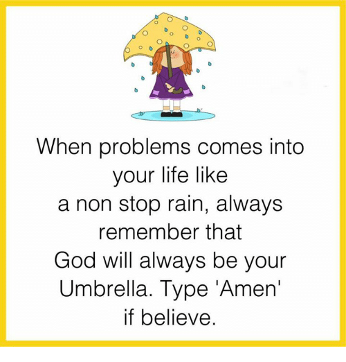 memes: When problems comes into  your life like  a non stop rain, always  remember that  God will always be your  Umbrella. Type men  if believe