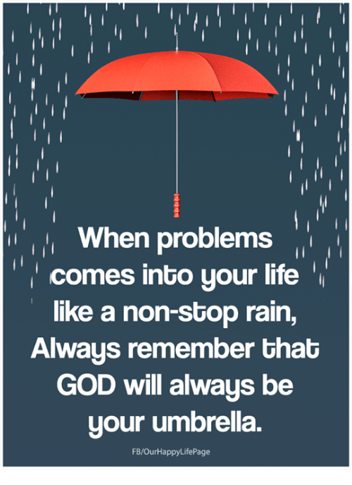 God, Life, and Memes: When problems  comes into your life'  like a non-stop rain,  Always remember that  GOD will always be  your umbrella.  FB/OurHappyLifePage