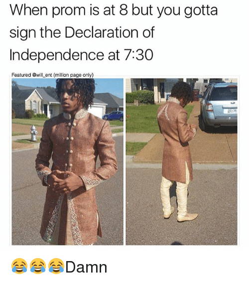 Memes, Declaration of Independence, and 🤖: When prom is at 8 but you gotta  sign the Declaration of  Independence at 7:30  Featured @wil ent (million page only) 😂😂😂Damn