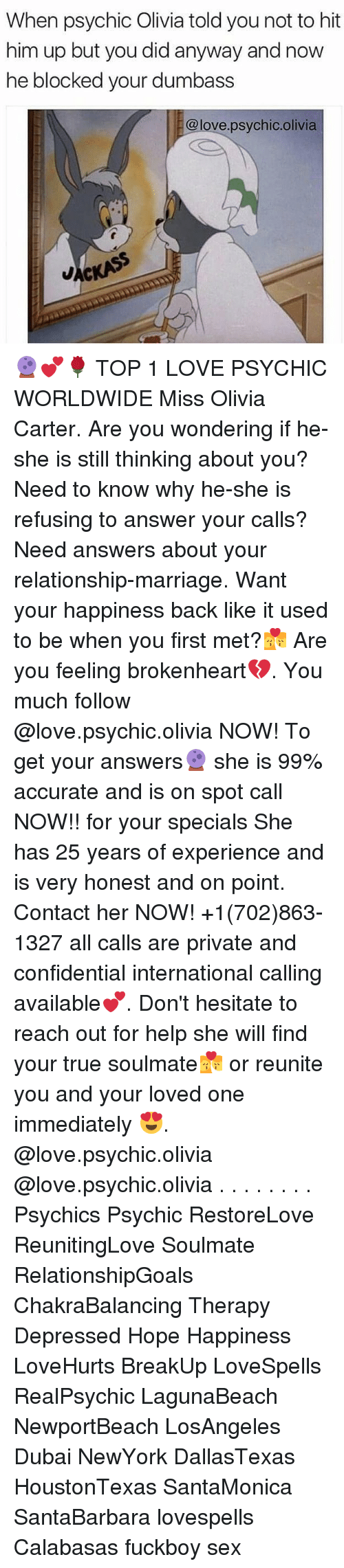 brokenheart: When psychic Olivia told you not to hit  him up but you did anyway and now  he blocked your dumbass  @love.psychic.olivia 🔮💕🌹 TOP 1 LOVE PSYCHIC WORLDWIDE Miss Olivia Carter. Are you wondering if he-she is still thinking about you? Need to know why he-she is refusing to answer your calls? Need answers about your relationship-marriage. Want your happiness back like it used to be when you first met?💏 Are you feeling brokenheart💔. You much follow @love.psychic.olivia NOW! To get your answers🔮 she is 99% accurate and is on spot call NOW!! for your specials She has 25 years of experience and is very honest and on point. Contact her NOW! +1(702)863-1327 all calls are private and confidential international calling available💕. Don't hesitate to reach out for help she will find your true soulmate💏 or reunite you and your loved one immediately 😍. @love.psychic.olivia @love.psychic.olivia . . . . . . . . Psychics Psychic RestoreLove ReunitingLove Soulmate RelationshipGoals ChakraBalancing Therapy Depressed Hope Happiness LoveHurts BreakUp LoveSpells RealPsychic LagunaBeach NewportBeach LosAngeles Dubai NewYork DallasTexas HoustonTexas SantaMonica SantaBarbara lovespells Calabasas fuckboy sex