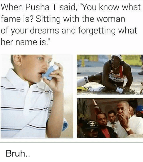"Bruh, Memes, and Pusha T.: When Pusha T said, You know what  fame is? Sitting with the woman  of your dreams and forgetting what  her name is."" Bruh.."