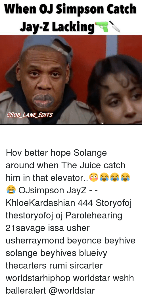 Beyonce, Jay, and Jay Z: When QJ Simpson Catch  Jay-Z Lacking  CROB LANE EDITS Hov better hope Solange around when The Juice catch him in that elevator..😳😂😂😂😂 OJsimpson JayZ - - KhloeKardashian 444 Storyofoj thestoryofoj oj Parolehearing 21savage issa usher usherraymond beyonce beyhive solange beyhives blueivy thecarters rumi sircarter worldstarhiphop worldstar wshh balleralert @worldstar