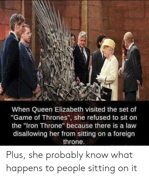 """Queen Elizabeth: When Queen Elizabeth visited the set of  """"Game of Thrones"""", she refused to sit on  the """"Iron Throne"""" because there is a law  disallowing her from sitting on a foreign  throne. Plus, she probably know what happens to people sitting on it"""