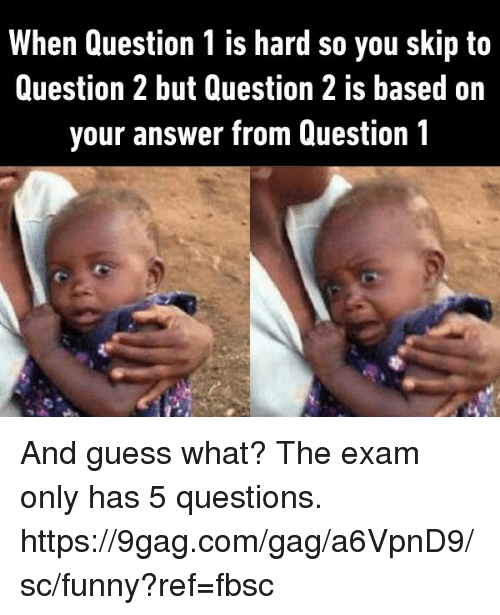 9gag, Dank, and Funny: When Question 1 is hard so you skip to  Question 2 but Question 2 is based on  your answer from Question 1 And guess what? The exam only has 5 questions. https://9gag.com/gag/a6VpnD9/sc/funny?ref=fbsc