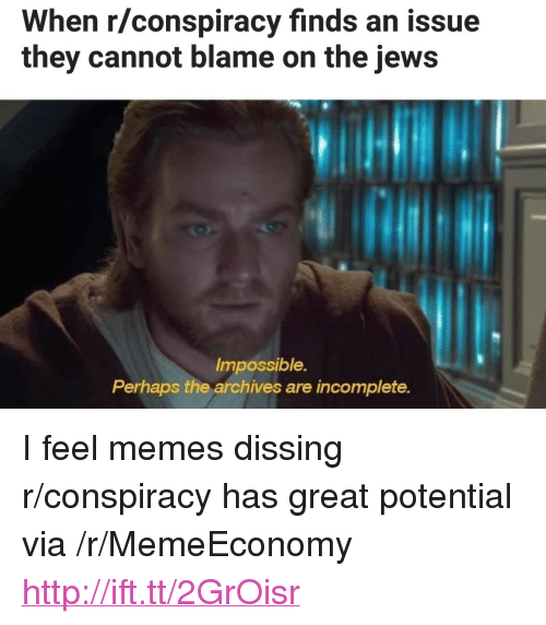 """Dissing: When r/conspiracy finds an issue  they cannot blame on the jews  Impossible.  Perhaps the archives are incomplete. <p>I feel memes dissing r/conspiracy has great potential via /r/MemeEconomy <a href=""""http://ift.tt/2GrOisr"""">http://ift.tt/2GrOisr</a></p>"""