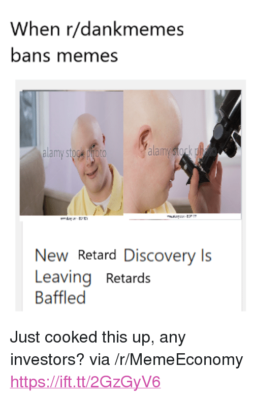 """Memes, Discovery, and Via: When r/dankmemes  bans memes  alam  New Retard Discovery Is  Leaving Retards  Baffled <p>Just cooked this up, any investors? via /r/MemeEconomy <a href=""""https://ift.tt/2GzGyV6"""">https://ift.tt/2GzGyV6</a></p>"""