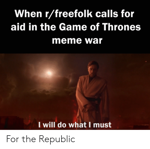 Thrones Meme: When r/freefolk calls for  aid in the Game of Thrones  meme war  I will do what I must For the Republic