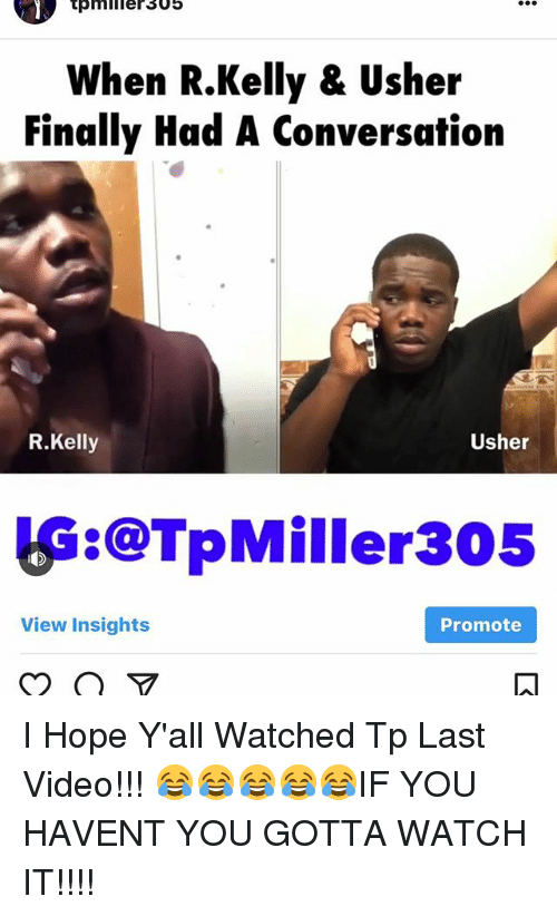 Memes, R. Kelly, and Usher: When R.Kelly & Usher  Finally Had A Conversation  R.Kelly  Usher  逅:@TpMiller305  Promote  View Insights I Hope Y'all Watched Tp Last Video!!! 😂😂😂😂😂IF YOU HAVENT YOU GOTTA WATCH IT!!!!