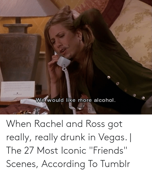 """Drunk: When Rachel and Ross got really, really drunk in Vegas. 