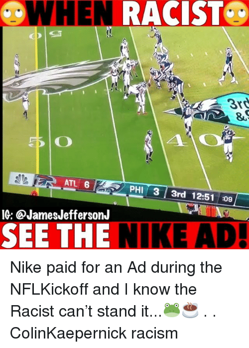 Memes, Nike, and Racism: WHEN  RACIST  3rd  ATL 6  PHI 3 3rd 12:51 :09  IG: @JamesJeffersonJ  SEE THE NIKE AD! Nike paid for an Ad during the NFLKickoff and I know the Racist can't stand it...🐸☕️ . . ColinKaepernick racism