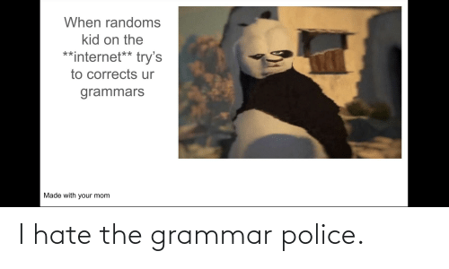 grammar police: When randoms  kid on the  **internet** try's  to corrects ur  grammars  Made with your mom I hate the grammar police.