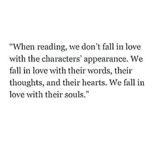 """appearance: """"When reading, we don't fall in love  with the characters' appearance. We  fall in love with their words, their  thoughts, and their hearts. We fall in  love th their souls.*"""