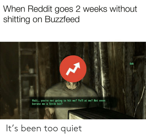 berate: When Reddit goes 2 weeks without  shitting on Buzzfeed  Gob  Mait... you're not going to hit me? Yell1 at me? Not even  berate me a little bit? It's been too quiet