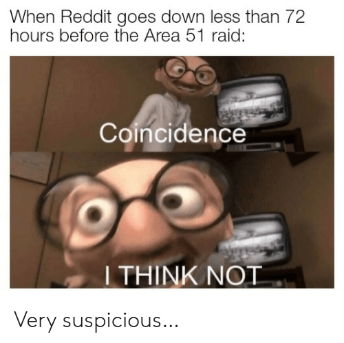 I Think Not: When Reddit goes down less than 72  hours before the Area 51 raid:  Coincidence  I THINK NOT Very suspicious…