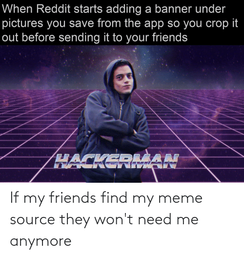 meme source: When Reddit starts adding a banner under  pictures you save from the app so you crop it  out before sending it to your friends  HACKERIAN If my friends find my meme source they won't need me anymore