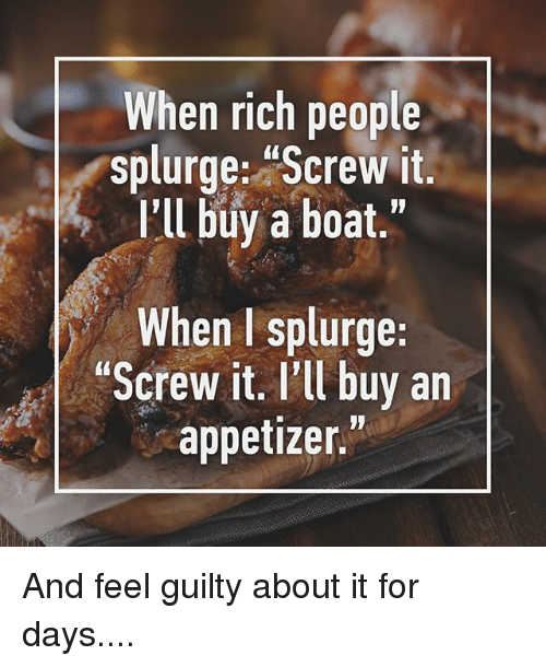 """Appetizer: When rich people  splurge: Screw it.  I'll buy a boat.""""  When I splurge:  Screw it. I'll buy an  appetizer."""" And feel guilty about it for days...."""