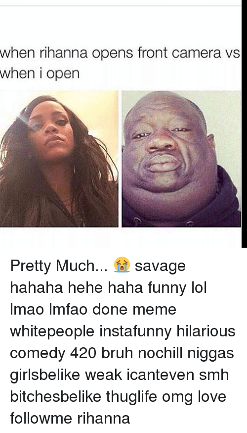 Done Meme: when rihanna opens front camera vs  when i open Pretty Much... 😭 savage hahaha hehe haha funny lol lmao lmfao done meme whitepeople instafunny hilarious comedy 420 bruh nochill niggas girlsbelike weak icanteven smh bitchesbelike thuglife omg love followme rihanna