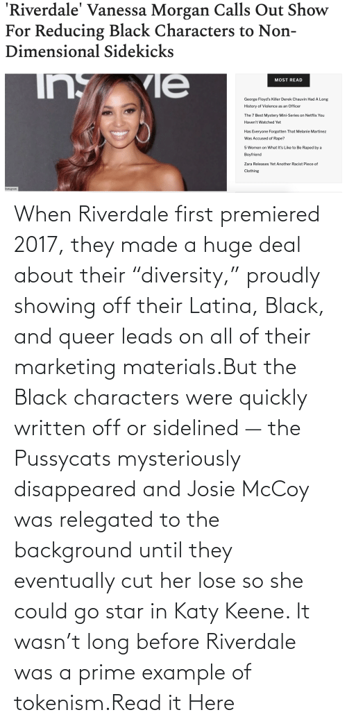 "riverdale: When Riverdale first premiered 2017, they made a huge deal about their ""diversity,"" proudly showing off their Latina, Black, and queer leads on all of their marketing materials.But the Black characters were quickly written off or sidelined — the Pussycats mysteriously disappeared and Josie McCoy was relegated to the background until they eventually cut her lose so she could go star in Katy Keene. It wasn't long before Riverdale was a prime example of tokenism.Read it Here"