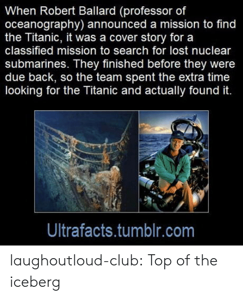 submarines: When Robert Ballard (professor of  oceanography) announced a mission to find  the Titanic, it was a cover story for a  classified mission to search for lost nuclear  submarines. They finished before they were  due back, so the team spent the extra time  looking for the Titanic and actually found it.  Ultrafacts.tumblr.com laughoutloud-club:  Top of the iceberg