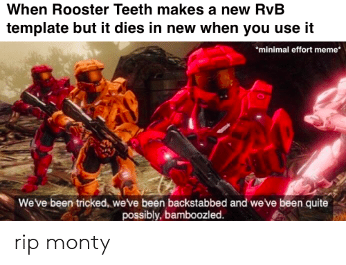 rooster teeth: When Rooster Teeth makes a new RvB  template but it dies in new when you use it  minimal effort meme*  Weve been tricked, weve been backstabbed and we've been quite  possibly, bamboozled. rip monty